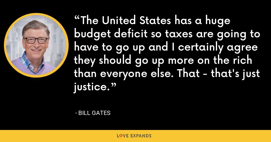 The United States has a huge budget deficit so taxes are going to have to go up and I certainly agree they should go up more on the rich than everyone else. That - that's just justice. - Bill Gates