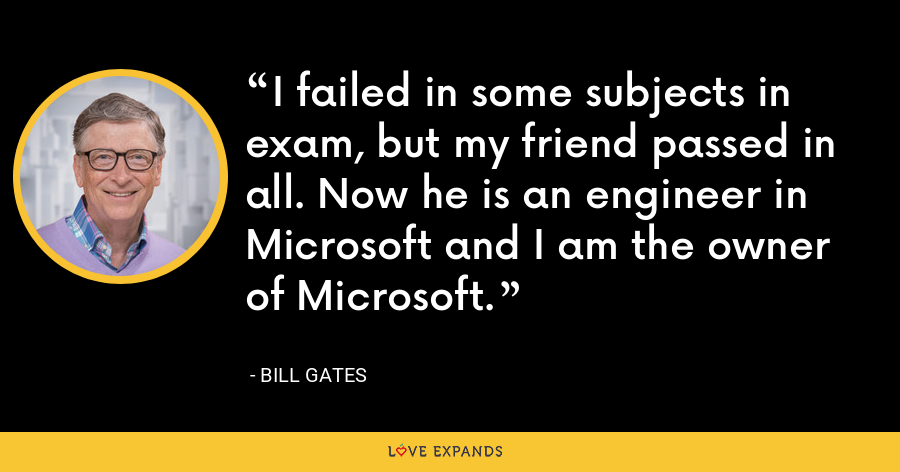 I failed in some subjects in exam, but my friend passed in all. Now he is an engineer in Microsoft and I am the owner of Microsoft. - Bill Gates