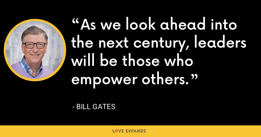As we look ahead into the next century, leaders will be those who empower others. - Bill Gates
