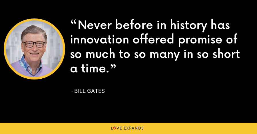 Never before in history has innovation offered promise of so much to so many in so short a time. - Bill Gates