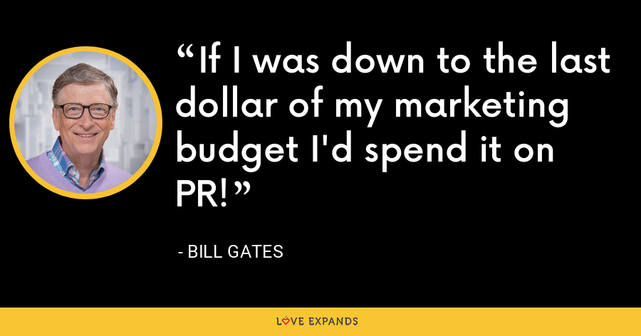 If I was down to the last dollar of my marketing budget I'd spend it on PR! - Bill Gates