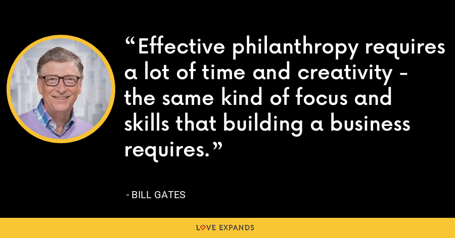 Effective philanthropy requires a lot of time and creativity - the same kind of focus and skills that building a business requires. - Bill Gates