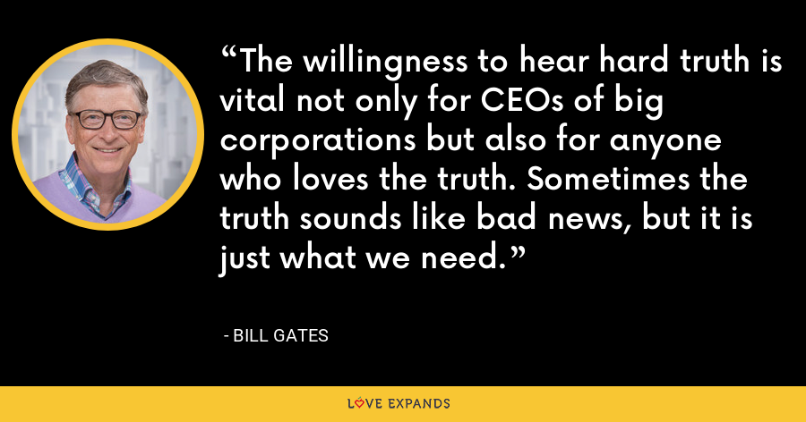 The willingness to hear hard truth is vital not only for CEOs of big corporations but also for anyone who loves the truth. Sometimes the truth sounds like bad news, but it is just what we need. - Bill Gates