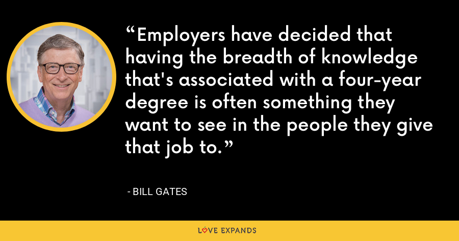 Employers have decided that having the breadth of knowledge that's associated with a four-year degree is often something they want to see in the people they give that job to. - Bill Gates