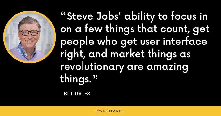 Steve Jobs' ability to focus in on a few things that count, get people who get user interface right, and market things as revolutionary are amazing things. - Bill Gates