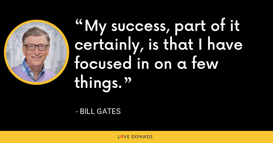 My success, part of it certainly, is that I have focused in on a few things. - Bill Gates