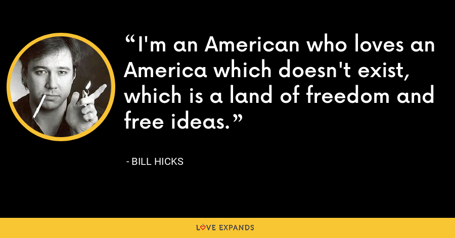 I'm an American who loves an America which doesn't exist, which is a land of freedom and free ideas. - Bill Hicks