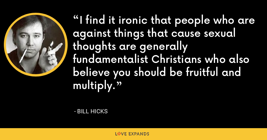 I find it ironic that people who are against things that cause sexual thoughts are generally fundamentalist Christians who also believe you should be fruitful and multiply. - Bill Hicks