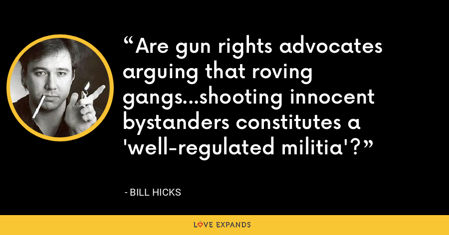 Are gun rights advocates arguing that roving gangs...shooting innocent bystanders constitutes a 'well-regulated militia'? - Bill Hicks