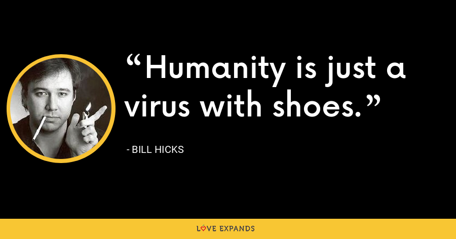 Humanity is just a virus with shoes. - Bill Hicks