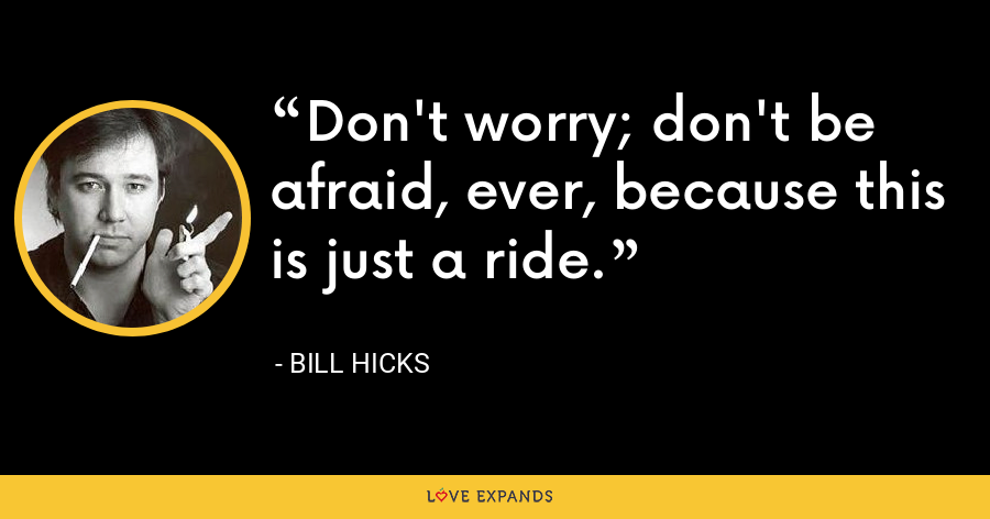 Don't worry; don't be afraid, ever, because this is just a ride. - Bill Hicks
