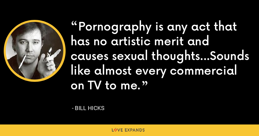Pornography is any act that has no artistic merit and causes sexual thoughts...Sounds like almost every commercial on TV to me. - Bill Hicks