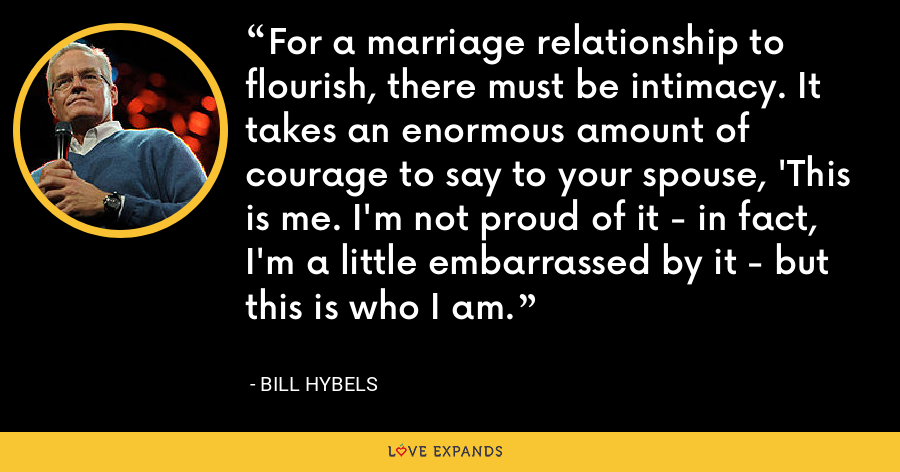 For a marriage relationship to flourish, there must be intimacy. It takes an enormous amount of courage to say to your spouse, 'This is me. I'm not proud of it - in fact, I'm a little embarrassed by it - but this is who I am. - Bill Hybels