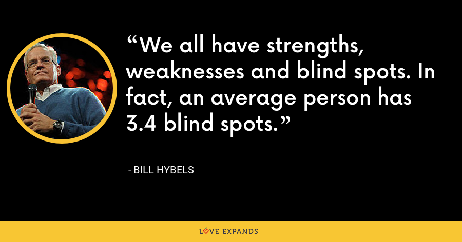 We all have strengths, weaknesses and blind spots. In fact, an average person has 3.4 blind spots. - Bill Hybels