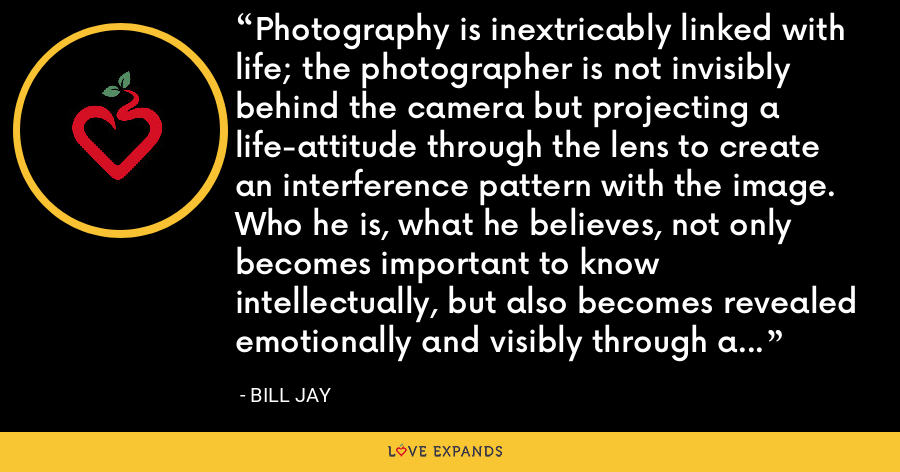 Photography is inextricably linked with life; the photographer is not invisibly behind the camera but projecting a life-attitude through the lens to create an interference pattern with the image. Who he is, what he believes, not only becomes important to know intellectually, but also becomes revealed emotionally and visibly through a body of work. - Bill Jay