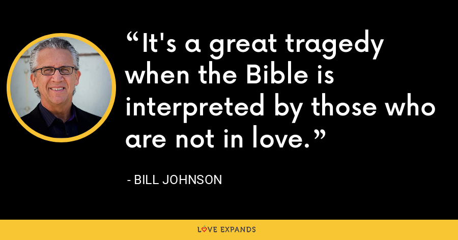It's a great tragedy when the Bible is interpreted by those who are not in love. - Bill Johnson