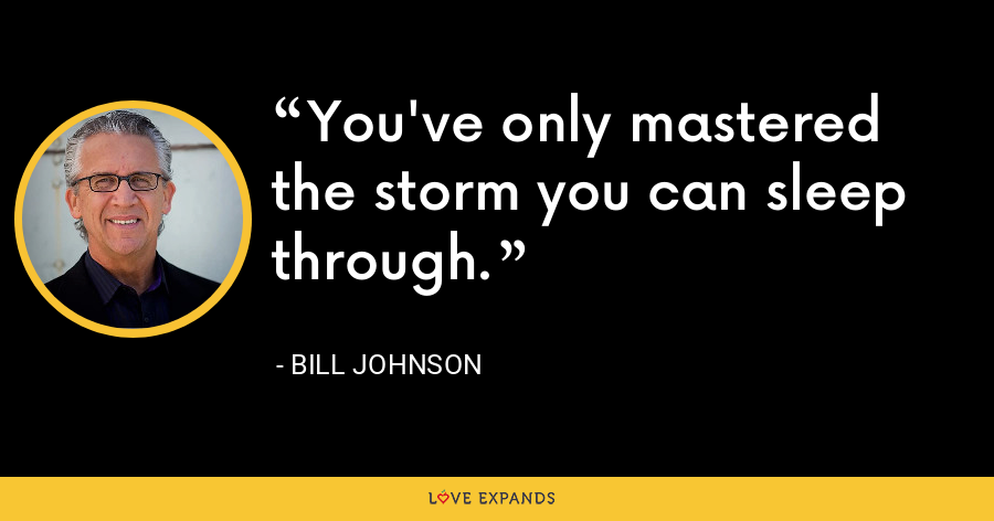 You've only mastered the storm you can sleep through. - Bill Johnson