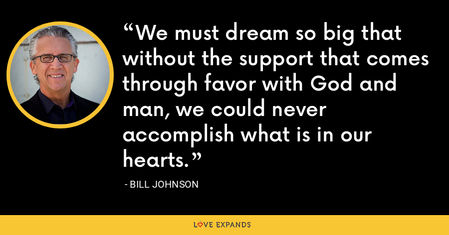 We must dream so big that without the support that comes through favor with God and man, we could never accomplish what is in our hearts. - Bill Johnson