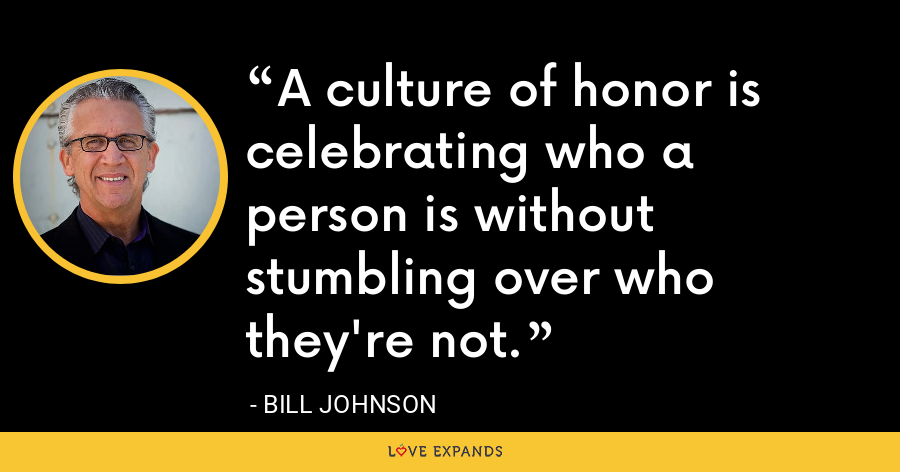A culture of honor is celebrating who a person is without stumbling over who they're not. - Bill Johnson