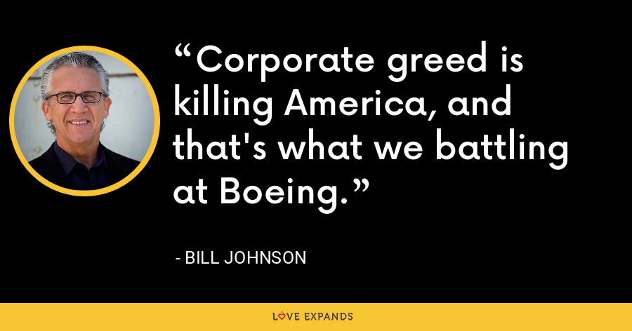 Corporate greed is killing America, and that's what we battling at Boeing. - Bill Johnson