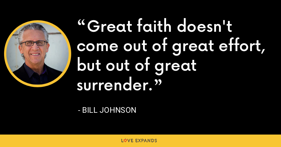Great faith doesn't come out of great effort, but out of great surrender. - Bill Johnson