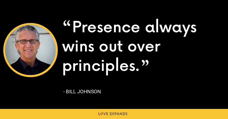 Presence always wins out over principles. - Bill Johnson