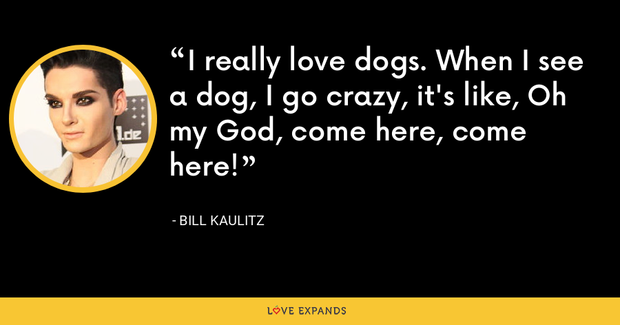 I really love dogs. When I see a dog, I go crazy, it's like, Oh my God, come here, come here! - Bill Kaulitz