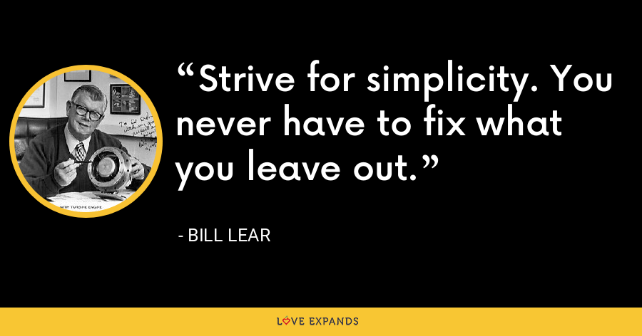 Strive for simplicity. You never have to fix what you leave out. - Bill Lear