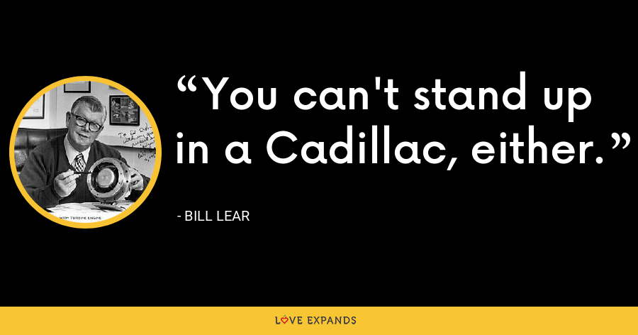 You can't stand up in a Cadillac, either. - Bill Lear
