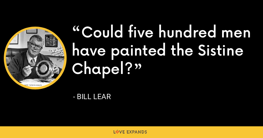 Could five hundred men have painted the Sistine Chapel? - Bill Lear