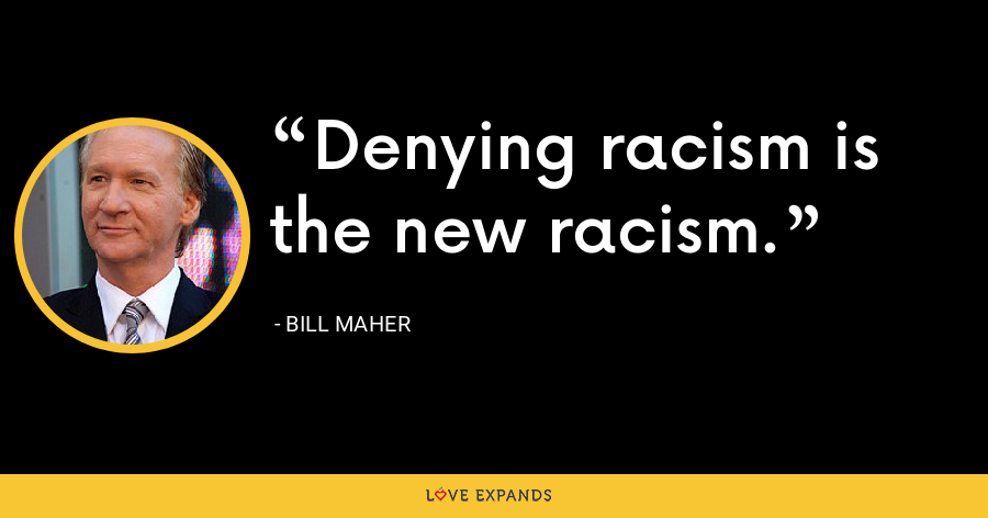 Denying racism is the new racism. - Bill Maher