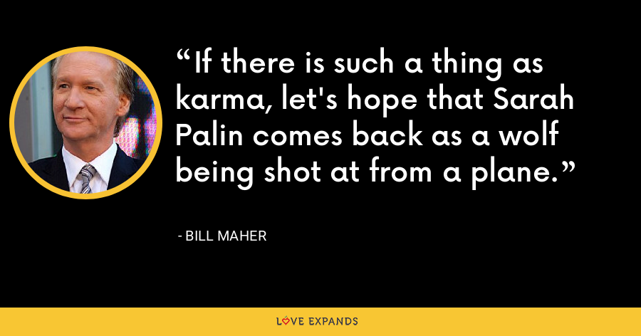 If there is such a thing as karma, let's hope that Sarah Palin comes back as a wolf being shot at from a plane. - Bill Maher