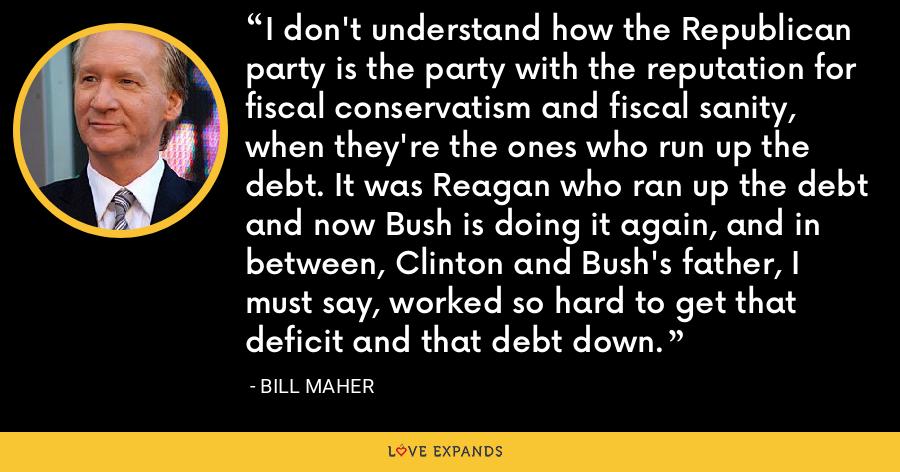 I don't understand how the Republican party is the party with the reputation for fiscal conservatism and fiscal sanity, when they're the ones who run up the debt. It was Reagan who ran up the debt and now Bush is doing it again, and in between, Clinton and Bush's father, I must say, worked so hard to get that deficit and that debt down. - Bill Maher