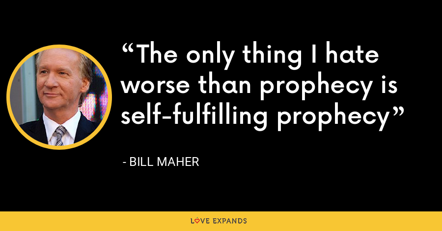 The only thing I hate worse than prophecy is self-fulfilling prophecy - Bill Maher