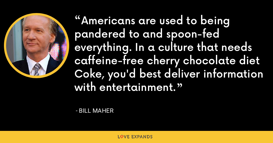 Americans are used to being pandered to and spoon-fed everything. In a culture that needs caffeine-free cherry chocolate diet Coke, you'd best deliver information with entertainment. - Bill Maher