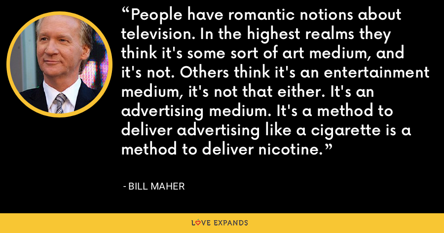 People have romantic notions about television. In the highest realms they think it's some sort of art medium, and it's not. Others think it's an entertainment medium, it's not that either. It's an advertising medium. It's a method to deliver advertising like a cigarette is a method to deliver nicotine. - Bill Maher