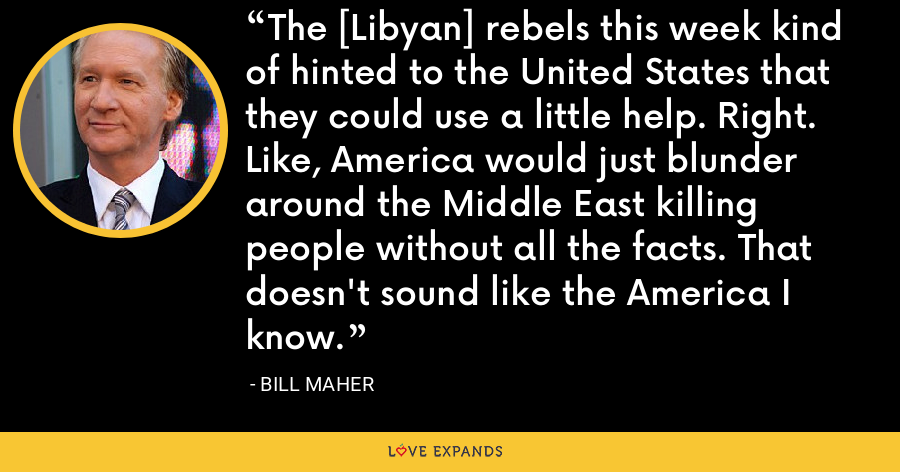 The [Libyan] rebels this week kind of hinted to the United States that they could use a little help. Right. Like, America would just blunder around the Middle East killing people without all the facts. That doesn't sound like the America I know. - Bill Maher