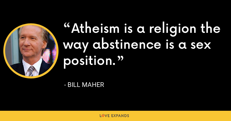 Atheism is a religion the way abstinence is a sex position. - Bill Maher