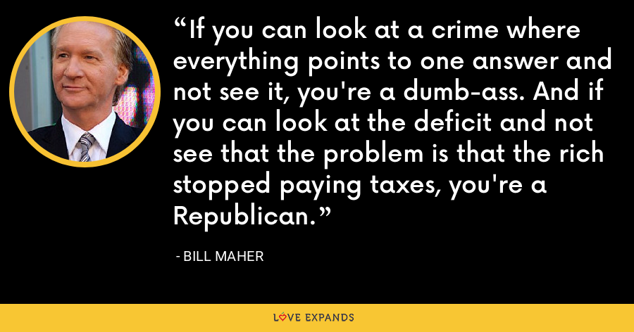 If you can look at a crime where everything points to one answer and not see it, you're a dumb-ass. And if you can look at the deficit and not see that the problem is that the rich stopped paying taxes, you're a Republican. - Bill Maher