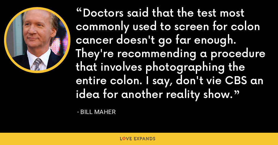 Doctors said that the test most commonly used to screen for colon cancer doesn't go far enough. They're recommending a procedure that involves photographing the entire colon. I say, don't vie CBS an idea for another reality show. - Bill Maher