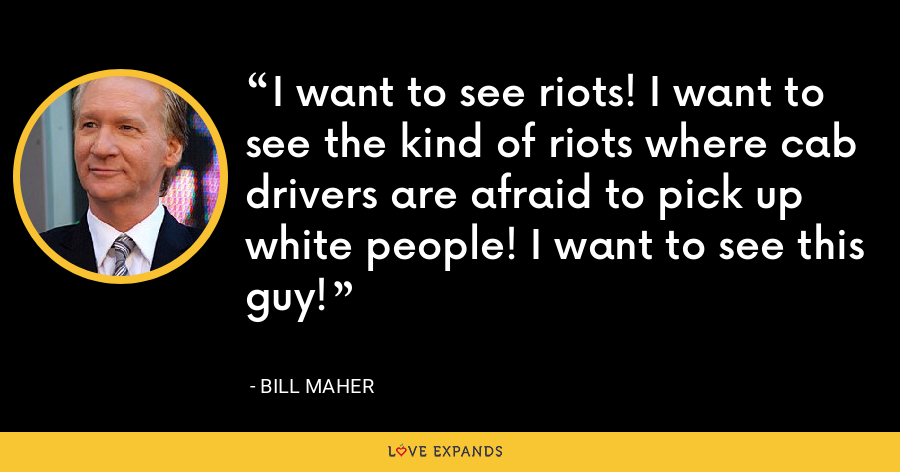 I want to see riots! I want to see the kind of riots where cab drivers are afraid to pick up white people! I want to see this guy! - Bill Maher