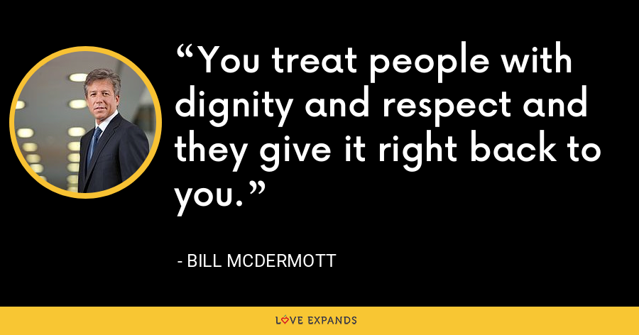 You treat people with dignity and respect and they give it right back to you. - Bill McDermott