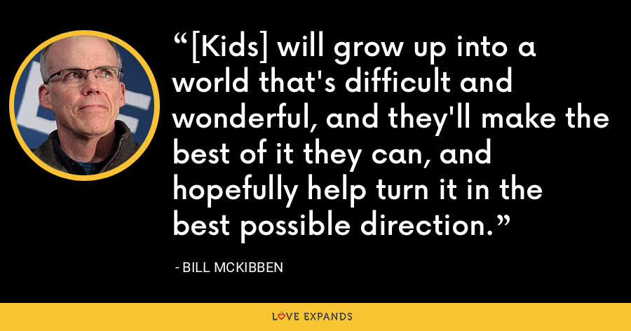 [Kids] will grow up into a world that's difficult and wonderful, and they'll make the best of it they can, and hopefully help turn it in the best possible direction. - Bill McKibben