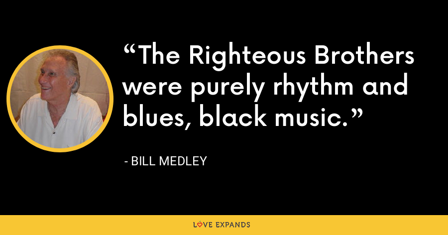 The Righteous Brothers were purely rhythm and blues, black music. - Bill Medley