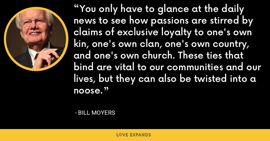 You only have to glance at the daily news to see how passions are stirred by claims of exclusive loyalty to one's own kin, one's own clan, one's own country, and one's own church. These ties that bind are vital to our communities and our lives, but they can also be twisted into a noose. - Bill Moyers