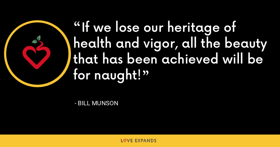 If we lose our heritage of health and vigor, all the beauty that has been achieved will be for naught! - Bill Munson