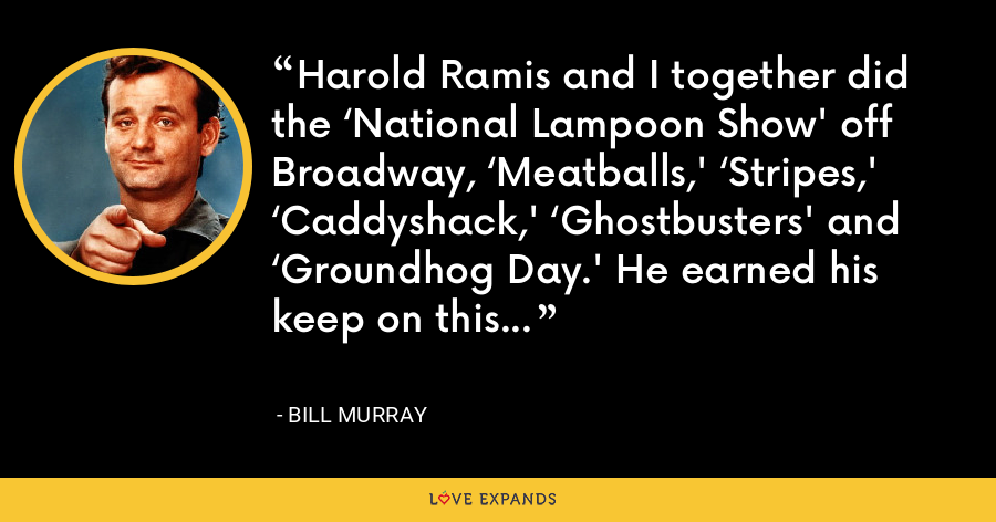 Harold Ramis and I together did the 'National Lampoon Show' off Broadway, 'Meatballs,' 'Stripes,' 'Caddyshack,' 'Ghostbusters' and 'Groundhog Day.' He earned his keep on this planet. God bless him. - Bill Murray