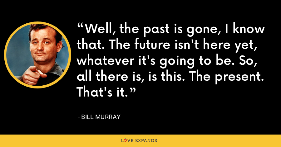 Well, the past is gone, I know that. The future isn't here yet, whatever it's going to be. So, all there is, is this. The present. That's it. - Bill Murray