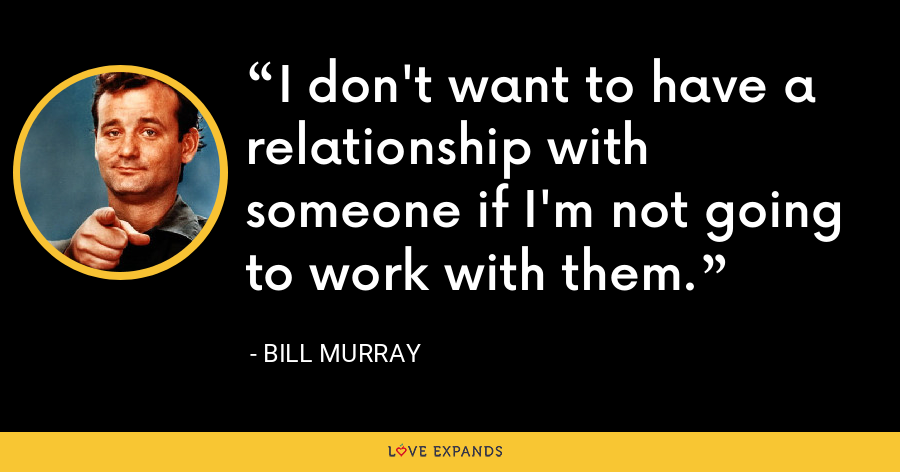 I don't want to have a relationship with someone if I'm not going to work with them. - Bill Murray
