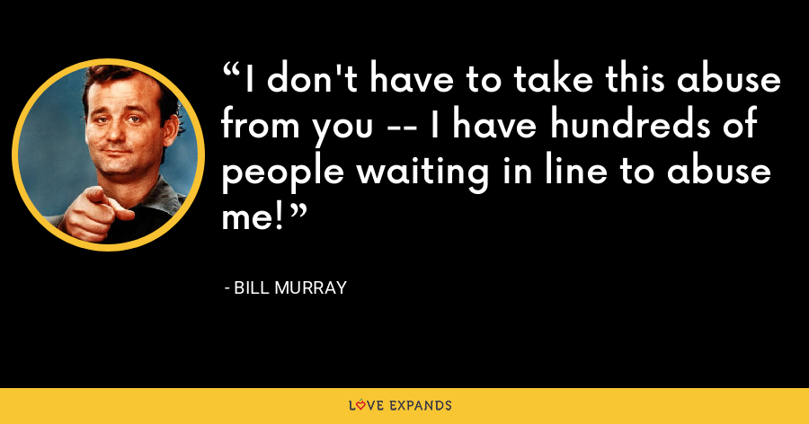 I don't have to take this abuse from you -- I have hundreds of people waiting in line to abuse me! - Bill Murray